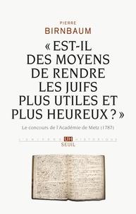 """Pierre Birnbaum - """"Est-il des moyens de rendre les Juifs plus utiles et plus heureux ?"""" - Le concours de l'Académie de Metz (1787)."""
