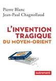 Pierre Blanc et Jean-Paul Chagnollaud - L'invention tragique du Moyen-Orient.