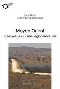 Pierre Blanc et Jean-Paul Chagnollaud - Moyen-Orient, idées reçues sur une région fracturée.