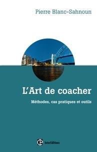 Pierre Blanc-Sahnoun - L'art de coacher - 3e éd - Méthode, cas pratiques et outils.