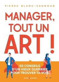 Pierre Blanc-Sahnoun - Manager, tout un art ! - 50 conseils d'un vieux guerrier pour trouver ta voie.