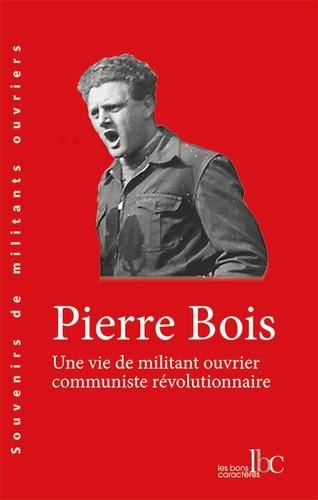 Pierre Bois - Une vie de militant ouvrier communiste révolutionnaire.