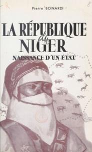 Pierre Bonardi - La République du Niger - Naissance d'un État.