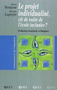 Pierre Bonjour et Michèle Lapeyre - Le projet individualisé, clé de voûte de l'école inclusive ? - Du disours à la méthode, Le Sémaphore.