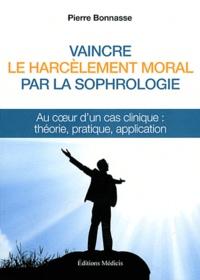 Pierre Bonnasse - Vaincre le harcèlement moral par la sophrologie - Au coeur d'un cas clinique : théorie, pratique, application.