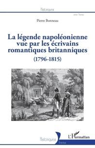 Pierre Bonneau - La légende napoléonienne vue par les écrivains romantiques britanniques (1796-1815).