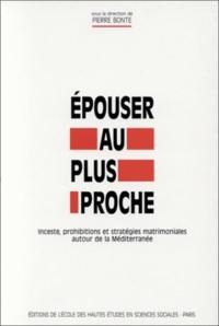 Pierre Bonte et  Collectif - Epouser au plus proche. - Inceste, prohibitions et stratégies matrimoniales autour de la Méditerranée.