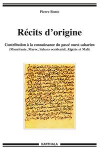 Pierre Bonte - Récits d'origine - Contribution à la connaissance du passé ouest-saharien (Mauritanie, Maroc, Sahara occidental, Algérie et Mali).