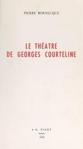 Pierre Bornecque - Le théâtre de Georges Courteline.