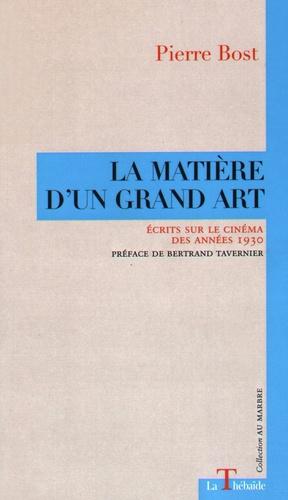 Pierre Bost - La matière d'un grand art - Ecrits sur le cinéma des années 1930.