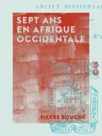 Pierre Bouche - Sept ans en Afrique occidentale - La côte des esclaves et le Dahomey.