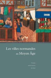 Pierre Bouet et François Neveux - Les villes normandes au Moyen Age - Renaissance, essor, crise.