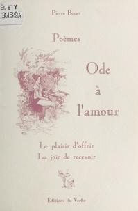 Pierre Bouet - Ode à l'amour : le plaisir d'offrir, la joie de recevoir - Poèmes.