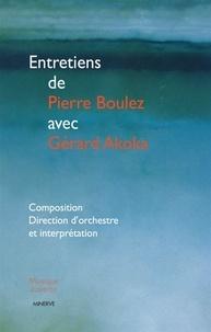 Pierre Boulez et Gérard Akoka - Entretiens de Pierre Boulez avec Gérard Akoka - Composition, direction d'orchestre et interprétation.