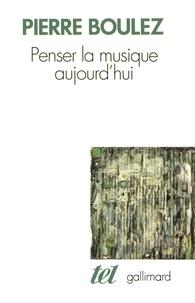 Pierre Boulez - Penser la musique aujourd'hui.