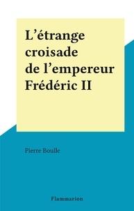 Pierre Boulle - L'étrange croisade de l'empereur Frédéric II.