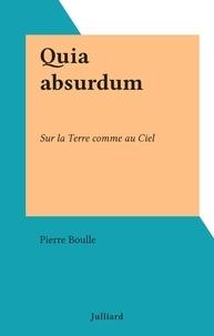 Pierre Boulle - Quia absurdum - Sur la Terre comme au Ciel.