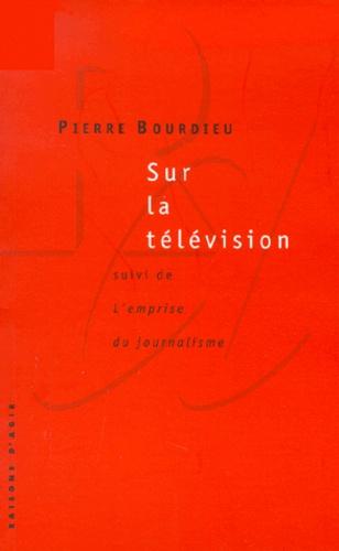 Pierre Bourdieu - Sur la télévision - suivi de L'emprise du journalisme.