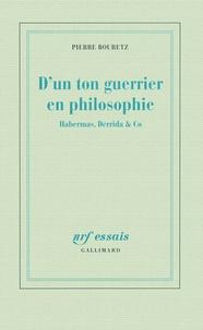Pierre Bouretz - D'un ton guerrier en philosophie - Habermas, Derrida & Co.