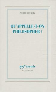 Pierre Bouretz - Qu'appelle-t-on philosopher ?.