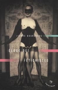 Pierre Bourgeade - Eloge des fétichistes.