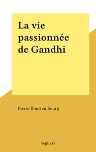 Pierre Bourtembourg - La vie passionnée de Gandhi.