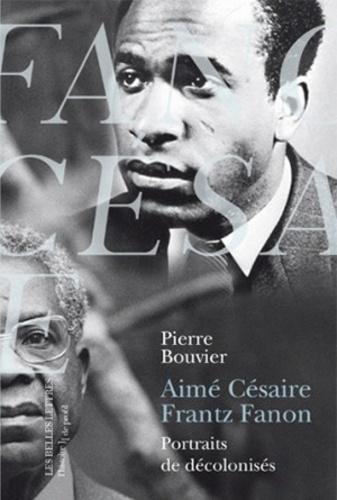 Pierre Bouvier - Aimé Césaire, Frantz Fanon - Portraits de décolonisés.
