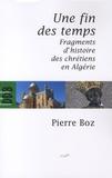 Pierre Boz - Une fin des temps - Fragments d'histoire des chrétiens en Algérie (1888-2008).