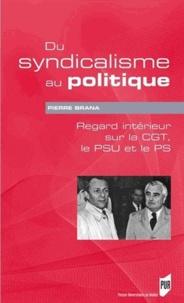 Pierre Brana - Du syndicalisme au politique - Regard intérieur sur la CGT, le PSU et le PS.
