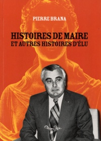 Pierre Brana - Histoires de maire et autres histoires d'élu.