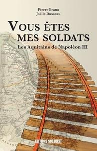 Pierre Brana et Joëlle Dusseau - Vous êtes mes soldats - Les Aquitains de Napoléon III.