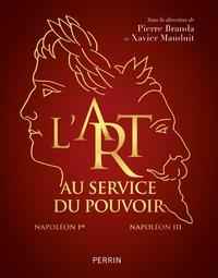Pierre Branda et Xavier Mauduit - L'art au service du pouvoir - Napoléon Ier - Napoléon III.