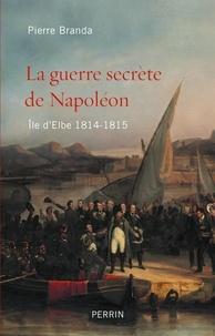 Pierre Branda - La guerre secrète de Napoléon - Ile d'Elbe 1814-1815.