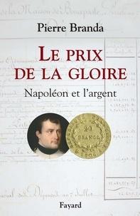 Pierre Branda - Le Prix de la Gloire - Napoléon et l'argent.