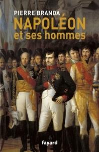 Pierre Branda - Napoléon et ses hommes - La Maison de l'Empereur, 1804-1815.