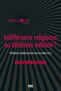 Pierre Bréchon et Anne-Laure Zwilling - Indifférence religieuse ou athéisme militant ? - Penser l'irréligion aujourd'hui.