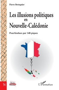 Pierre Bretegnier - Les illusions politiques en Nouvelle-Calédonie - Pourfendues par 148 piques.