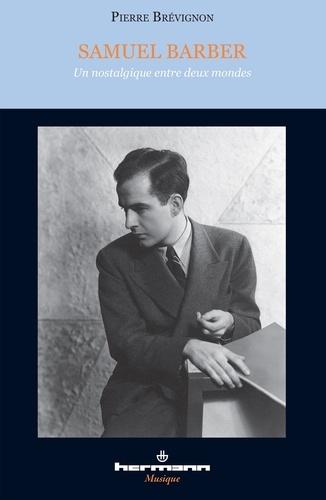 Pierre Brévignon - Samuel Barber - Un nostalgique entre deux mondes. 1 CD audio