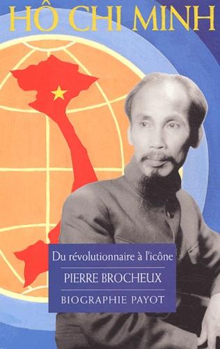 Pierre Brocheux - Hô Chi Minh - Du révolutionnaire à l'icône.
