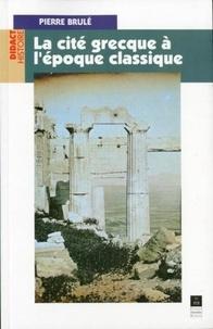 Pierre Brulé - La cité grecque à l'époque classique.