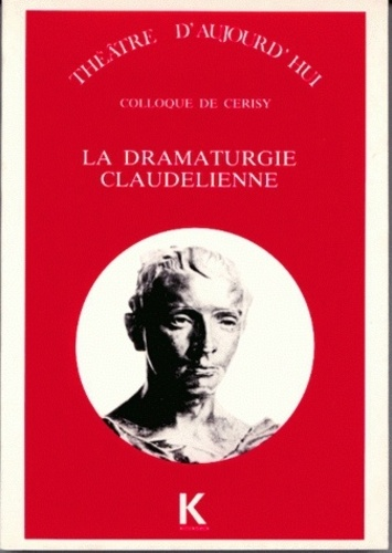 Pierre Brunel et Anne Ubersfeld - La Dramaturgie claudélienne - [colloque de Cerisy-la-Salle, 31 août-10 septembre 1987.