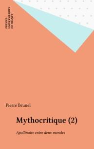 Pierre Brunel - Mythocritique - Tome 2, Apollinaire entre deux mondes.