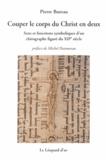 Pierre Bureau - Couper le corps du Christ en deux - Sens et fonctions symboliques d'un chirographe figuré du XIIe siècle.