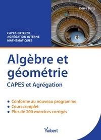 Pierre Burg - Algèbre et géométrie - Cours & exercices corrigés CAPES externe et Agrégation interne mathématiques.