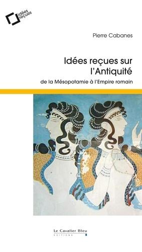 Pierre Cabanes - Idées reçues sur l'Antiquité - De la Mésopotamie à l'Empire romain.