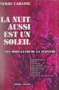 Pierre Cabanne - La nuit aussi est un soleil - Les hors-la-loi de la peinture.