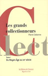 Pierre Cabanne - Les grands collectionneurs - Tome 1, Du Moyen Age au XIXe siècle.