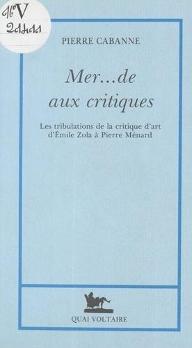 Pierre Cabanne - Mer... de aux critiques - Les tribulations de la critique d'art, d'Émile Zola à Pierre Ménard.