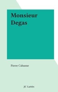 Pierre Cabanne - Monsieur Degas.