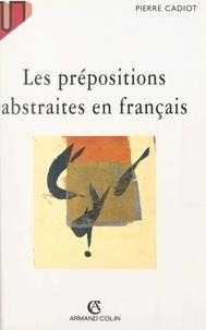 Pierre Cadiot et Gabriel Bourgounioux - Les prépositions abstraites en français.